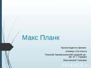Макс Планк Презентация по физике ученицы 12а класса Рижской Гризинькалнской сред