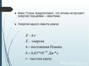 Макс Планк предположил, что атомы испускают энергию порциями – квантами. Макс Пл