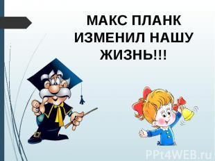 МАКС ПЛАНК ИЗМЕНИЛ НАШУ ЖИЗНЬ!!!
