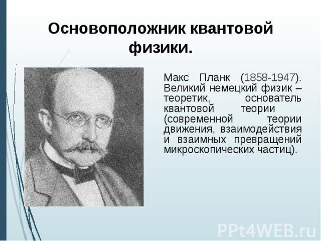 Основоположник квантовой физики. Макс Планк (1858-1947). Великий немецкий физик – теоретик, основатель квантовой теории (современной теории движения, взаимодействия и взаимных превращений микроскопических частиц).