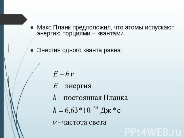 Макс Планк предположил, что атомы испускают энергию порциями – квантами. Макс Планк предположил, что атомы испускают энергию порциями – квантами. Энергия одного кванта равна: