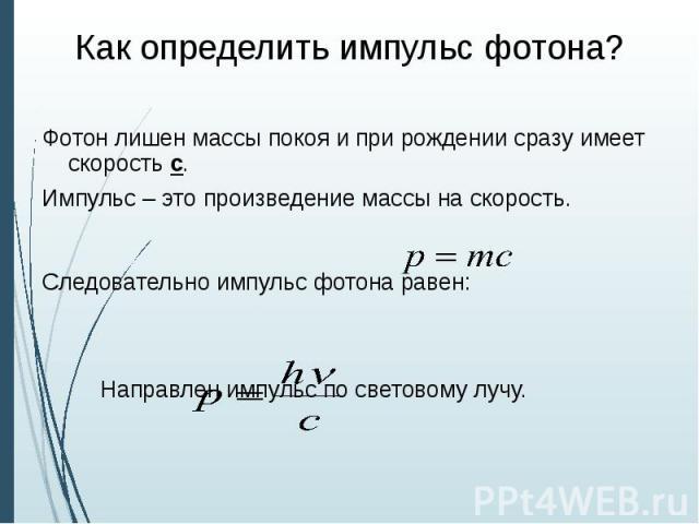 Как определить импульс фотона? Фотон лишен массы покоя и при рождении сразу имеет скорость с. Импульс – это произведение массы на скорость. Следовательно импульс фотона равен: Направлен импульс по световому лучу.
