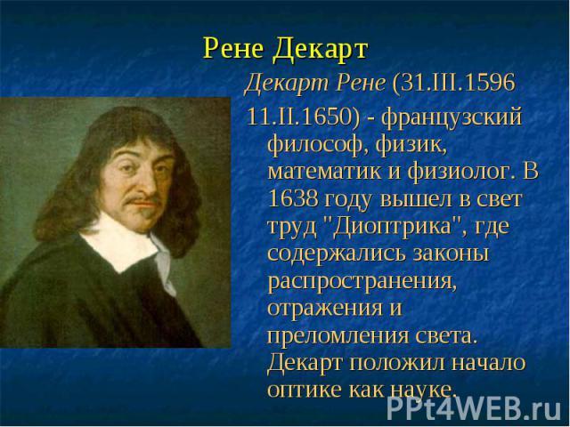 """Рене Декарт Декарт Рене (31.III.1596 11.II.1650) - французский философ, физик, математик и физиолог. В 1638 году вышел в свет труд """"Диоптрика"""", где содержались законы распространения, отражения и преломления света. Декарт положил начало оп…"""