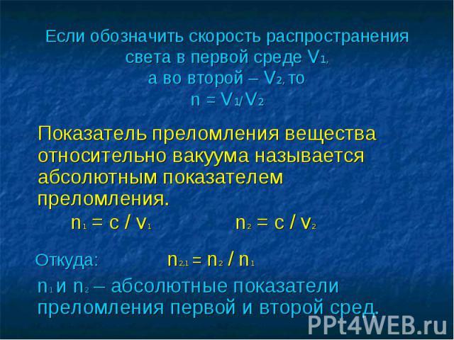 Если обозначить скорость распространения света в первой среде V1, а во второй – V2, то n = V1/ V2 Показатель преломления вещества относительно вакуума называется абсолютным показателем преломления. n1 = с / V1 n2 = с / V2 Откуда: n2,1 = n2 / n1 n1 и…