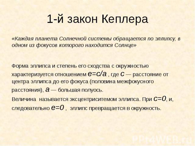 1-й закон Кеплера «Каждая планета Солнечной системы обращается по эллипсу, в одном из фокусов которого находится Солнце» Форма эллипса и степень его сходства с окружностью характеризуется отношением е=с/а, гдес— расстояние от центр…