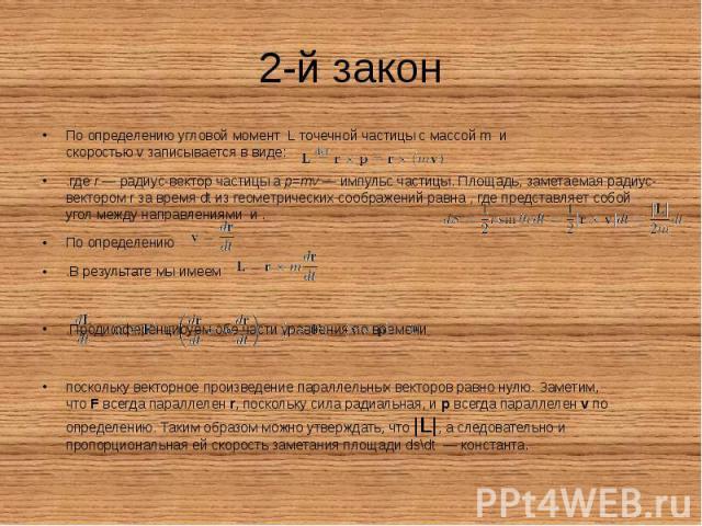 2-й закон По определениюугловой момент Lточечной частицы с массой mи скоростьюvзаписывается в виде: .гдеr— радиус-вектор частицы аp=mv— импульс частицы. Площадь, заметаемая радиус-век…