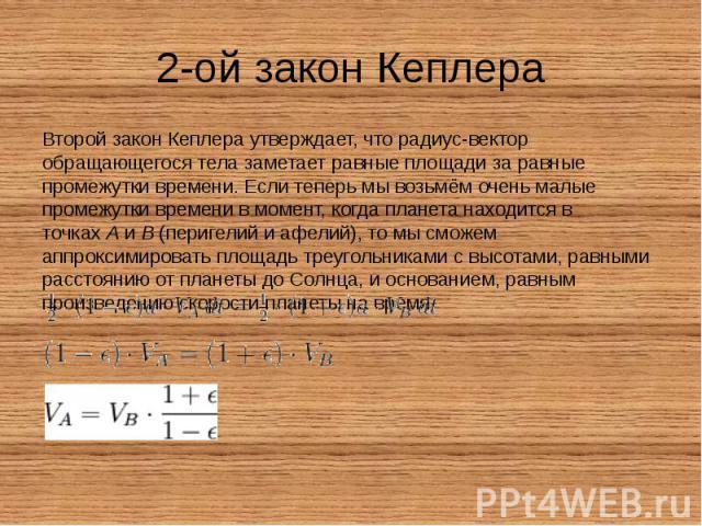 2-ой закон Кеплера Второй закон Кеплера утверждает, что радиус-вектор обращающегося тела заметает равные площади за равные промежутки времени. Если теперь мы возьмём очень малые промежутки времени в момент, когда планета находится в точкахA&nb…