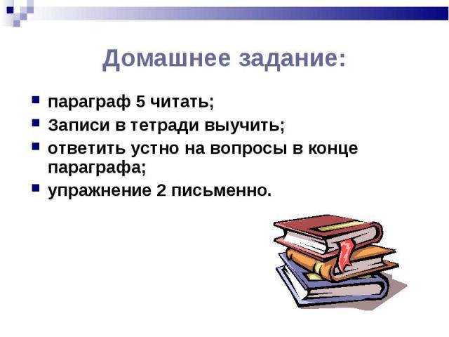 параграф 5 читать; параграф 5 читать; Записи в тетради выучить; ответить устно на вопросы в конце параграфа; упражнение 2 письменно.