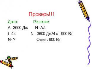 Проверь!!! Дано: Решение: A=3600 Дж N=A/t t=4 с N= 3600 Дж/4 с =900 Вт N- ? Отве