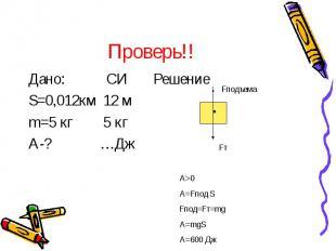 Проверь!! Дано: СИ Решение S=0,012км 12 м m=5 кг 5 кг A-? …Дж