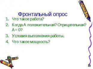 Фронтальный опрос Что такое работа? Когда А положительная? Отрицательная? А= 0?
