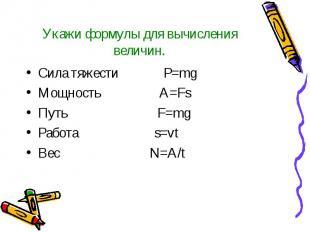 Укажи формулы для вычисления величин. Сила тяжести P=mg Мощность A=Fs Путь F=mg