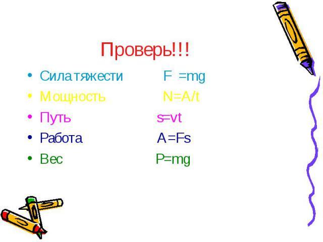 Проверь!!! Сила тяжести F =mg Мощность N=A/t Путь s=vt Работа A=Fs Вес P=mg
