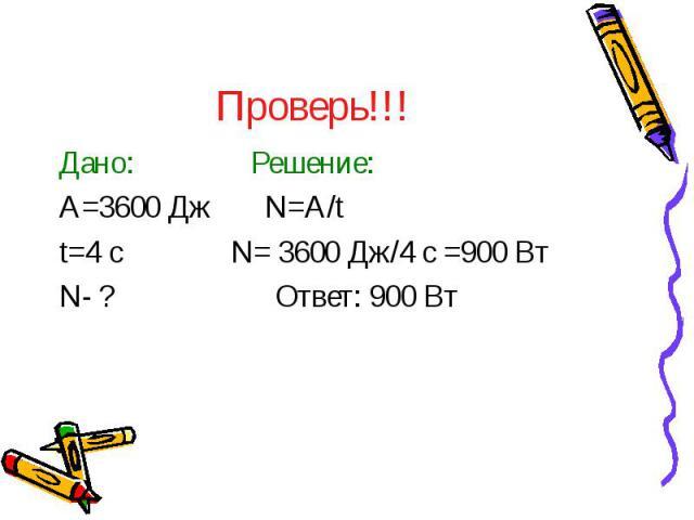 Проверь!!! Дано: Решение: A=3600 Дж N=A/t t=4 с N= 3600 Дж/4 с =900 Вт N- ? Ответ: 900 Вт