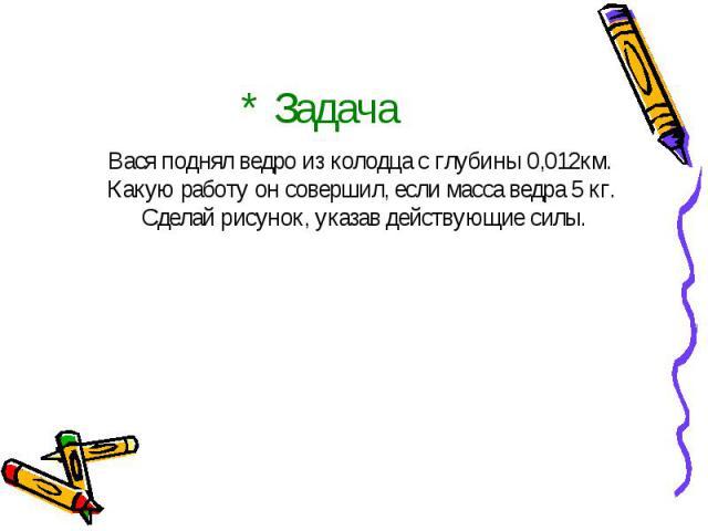 * Задача Вася поднял ведро из колодца с глубины 0,012км. Какую работу он совершил, если масса ведра 5 кг. Сделай рисунок, указав действующие силы.