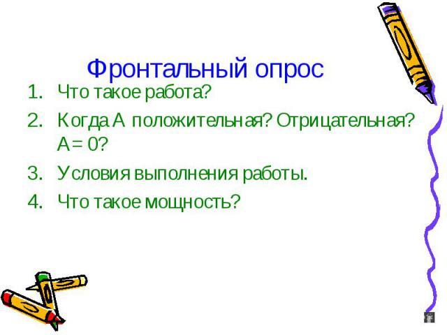 Фронтальный опрос Что такое работа? Когда А положительная? Отрицательная? А= 0? Условия выполнения работы. Что такое мощность?