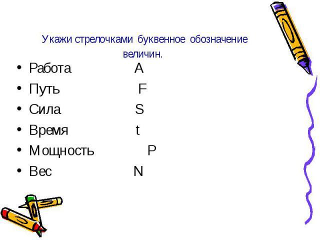 Укажи стрелочками буквенное обозначение величин. Работа A Путь F Сила S Время t Мощность P Вес N