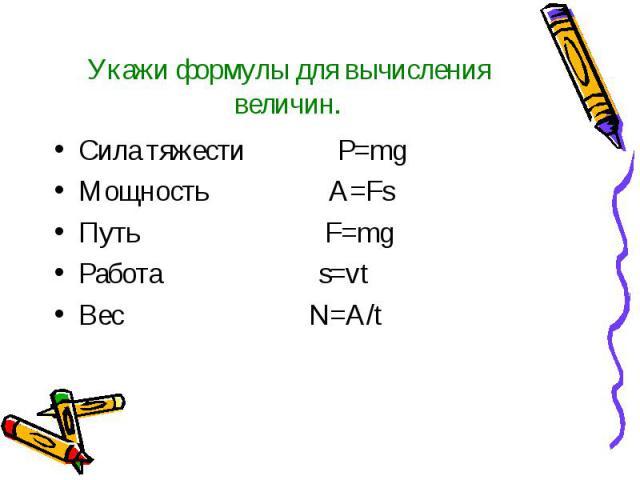 Укажи формулы для вычисления величин. Сила тяжести P=mg Мощность A=Fs Путь F=mg Работа s=vt Вес N=A/t