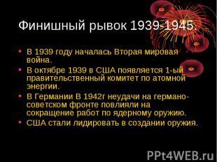 Финишный рывок 1939-1945. В 1939 году началась Вторая мировая война. В октябре 1