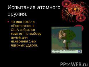Испытание атомного оружия. 10 мая 1945г в «Пентагоне» в США собрался комитет по