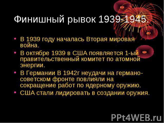 Финишный рывок 1939-1945. В 1939 году началась Вторая мировая война. В октябре 1939 в США появляется 1-ый правительственный комитет по атомной энергии. В Германии В 1942г неудачи на германо-советском фронте повлияли на сокращение работ по ядерному о…