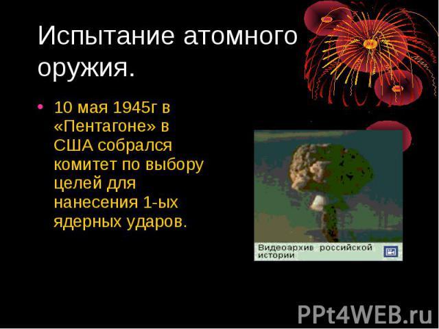 Испытание атомного оружия. 10 мая 1945г в «Пентагоне» в США собрался комитет по выбору целей для нанесения 1-ых ядерных ударов.