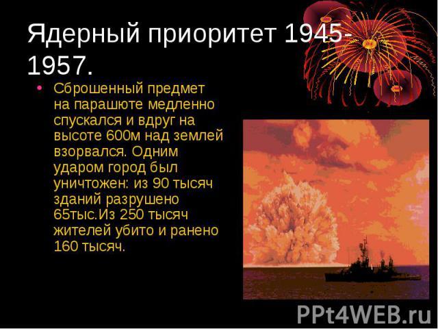 Ядерный приоритет 1945-1957. Сброшенный предмет на парашюте медленно спускался и вдруг на высоте 600м над землей взорвался. Одним ударом город был уничтожен: из 90 тысяч зданий разрушено 65тыс.Из 250 тысяч жителей убито и ранено 160 тысяч.