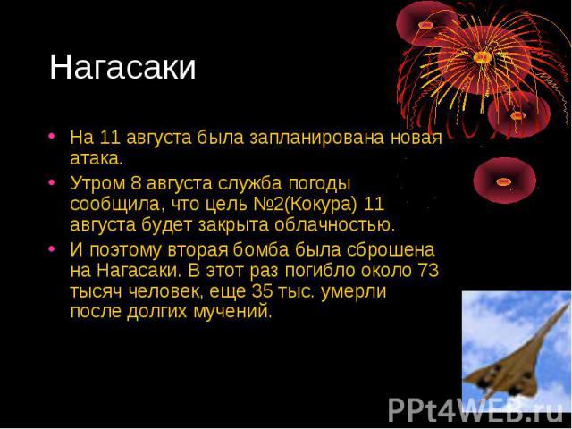 Нагасаки На 11 августа была запланирована новая атака. Утром 8 августа служба погоды сообщила, что цель №2(Кокура) 11 августа будет закрыта облачностью. И поэтому вторая бомба была сброшена на Нагасаки. В этот раз погибло около 73 тысяч человек, еще…