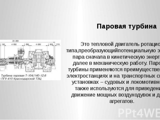 Паровая турбина Это тепловой двигатель ротационного типа,преобразующийпотенциальную энергию пара сначала в кинетическую энергию и далее в механическую работу. Паровые турбины применяются преимущественно на электростанциях и на транспортных силовых у…