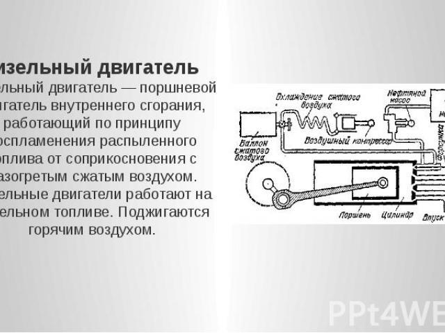 Дизельный двигатель Дизельный двигатель — поршневой двигатель внутреннего сгорания, работающий по принципу воспламенения распыленного топлива от соприкосновения с разогретым сжатым воздухом. Дизельные двигатели работают на дизельном топливе. Поджига…