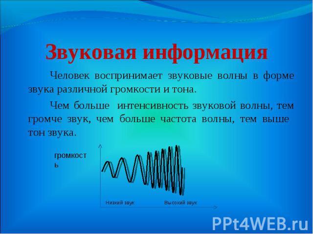 Человек воспринимает звуковые волны в форме звука различной громкости и тона. Человек воспринимает звуковые волны в форме звука различной громкости и тона. Чем больше интенсивность звуковой волны, тем громче звук, чем больше частота волны, тем выше …