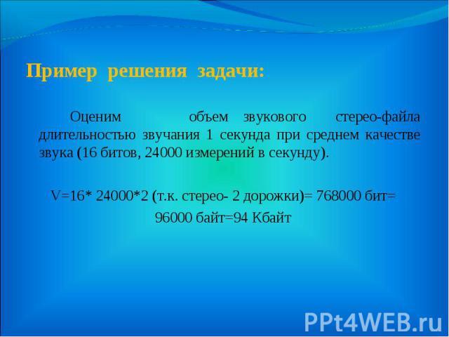Пример решения задачи: Оценим объем звукового стерео-файла длительностью звучания 1 секунда при среднем качестве звука (16 битов, 24000 измерений в секунду). V=16* 24000*2 (т.к. стерео- 2 дорожки)= 768000 бит= 96000 байт=94 Кбайт
