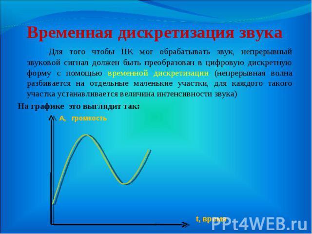 Для того чтобы ПК мог обрабатывать звук, непрерывный звуковой сигнал должен быть преобразован в цифровую дискретную форму с помощью временной дискретизации (непрерывная волна разбивается на отдельные маленькие участки, для каждого такого участка уст…