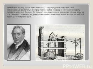 Английским кузнец, Томас Ньюкомен в 1712 году продемонстрировал свой «атмосферны