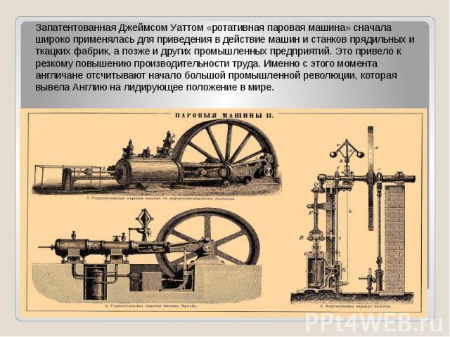 Запатентованная Джеймсом Уаттом «ротативная паровая машина» сначала широко применялась для приведения в действие машин и станков прядильных и ткацких фабрик, а позже и других промышленных предприятий. Это привело к резкому повышению производительнос…