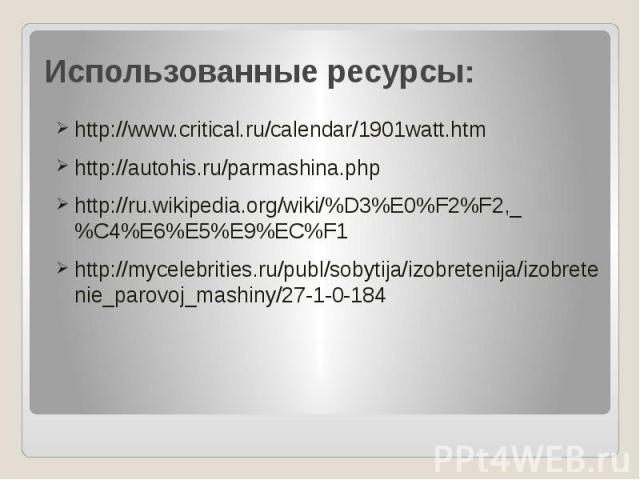 Использованные ресурсы: http://www.critical.ru/calendar/1901watt.htm http://autohis.ru/parmashina.php http://ru.wikipedia.org/wiki/%D3%E0%F2%F2,_%C4%E6%E5%E9%EC%F1 http://mycelebrities.ru/publ/sobytija/izobretenija/izobretenie_parovoj_mashiny/27-1-0-184