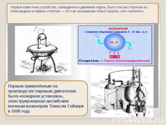 Первое известное устройство, приводимое в движение паром, было описано Героном из Александрии в первом столетии — это так называемая «баня Герона», или «эолипил». Первое известное устройство, приводимое в движение паром, было описано Героном из Алек…