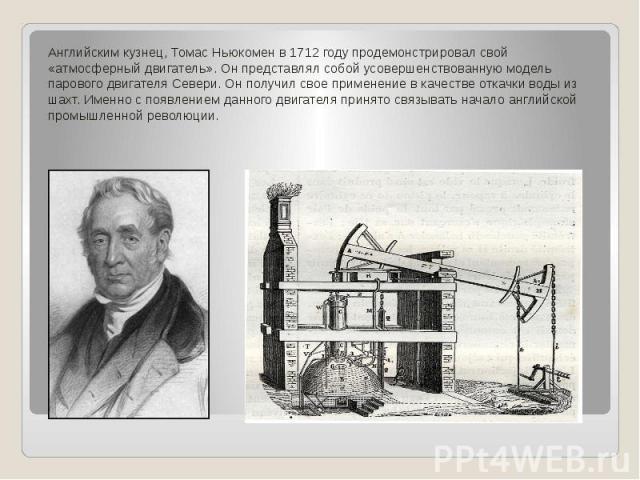 Английским кузнец, Томас Ньюкомен в 1712 году продемонстрировал свой «атмосферный двигатель». Он представлял собой усовершенствованную модель парового двигателя Севери. Он получил свое применение в качестве откачки воды из шахт. Именно с появлением …