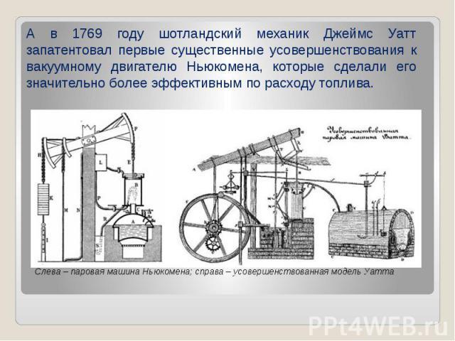 А в 1769 году шотландский механик Джеймс Уатт запатентовал первые существенные усовершенствования к вакуумному двигателю Ньюкомена, которые сделали его значительно более эффективным по расходу топлива. А в 1769 году шотландский механик Джеймс Уатт з…