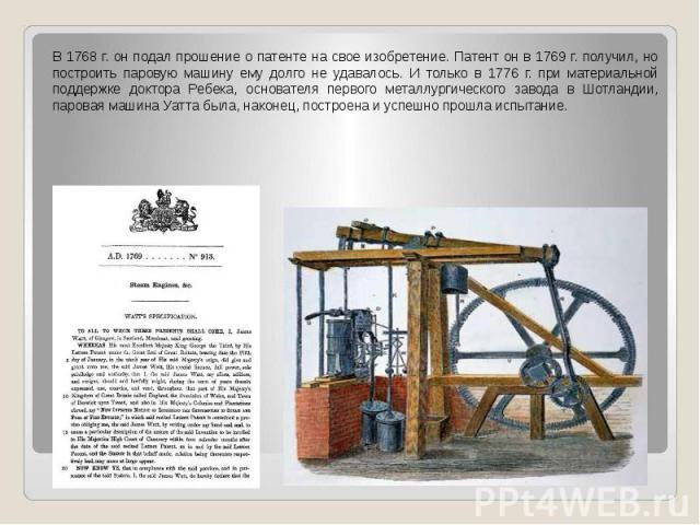 В 1768 г. он подал прошение о патенте на свое изобретение. Патент он в 1769 г. получил, но построить паровую машину ему долго не удавалось. И только в 1776 г. при материальной поддержке доктора Ребека, основателя первого металлургического завода в Ш…