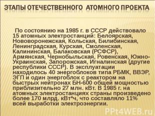 По состоянию на 1985 г. в СССР действовало 15 атомных электростанций: Белоярская