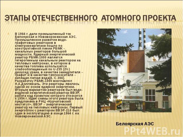 В 1964 г. дали промышленный ток Белоярская и Нововоронежская АЭС. Промышленное развитие водо-графитовых реакторов в электроэнергетике пошло по конструктивной линии РБМК – канальных реакторов большой мощности. Ядерный энергетический реактор РБМК-1000…