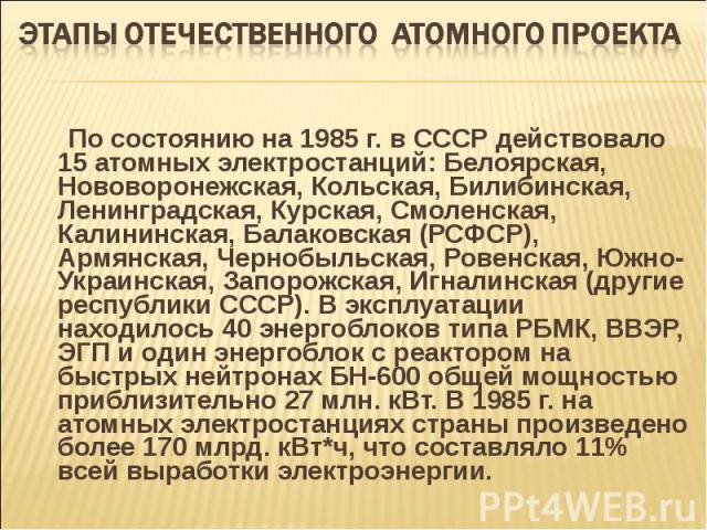 По состоянию на 1985 г. в СССР действовало 15 атомных электростанций: Белоярская, Нововоронежская, Кольская, Билибинская, Ленинградская, Курская, Смоленская, Калининская, Балаковская (РСФСР), Армянская, Чернобыльская, Ровенская, Южно-Украинская, Зап…
