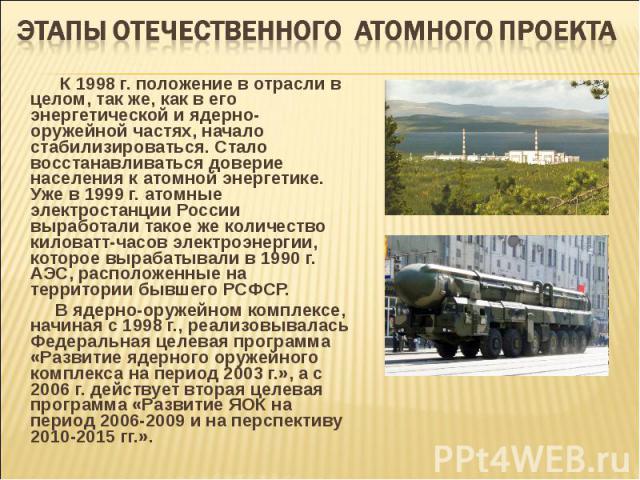 К 1998 г. положение в отрасли в целом, так же, как в его энергетической и ядерно-оружейной частях, начало стабилизироваться. Стало восстанавливаться доверие населения к атомной энергетике. Уже в 1999 г. атомные электростанции России выработали такое…