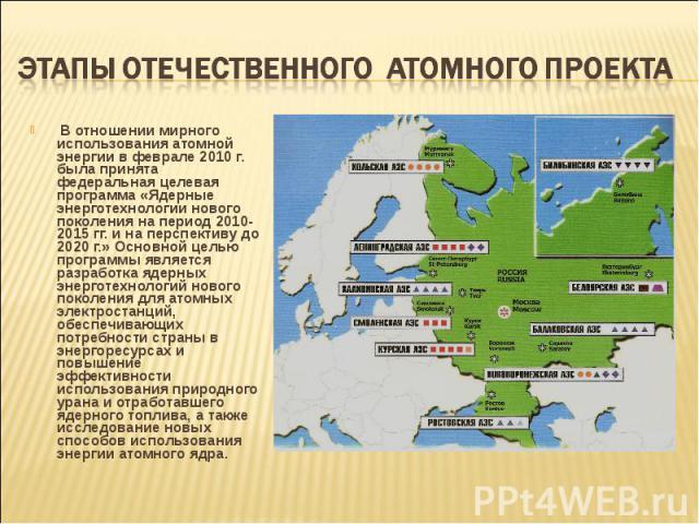В отношении мирного использования атомной энергии в феврале 2010 г. была принята федеральная целевая программа «Ядерные энерготехнологии нового поколения на период 2010-2015 гг. и на перспективу до 2020 г.» Основной целью программы является разработ…