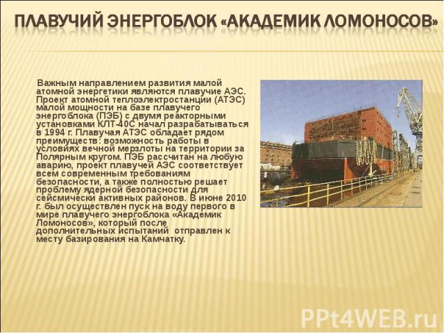 Важным направлением развития малой атомной энергетики являются плавучие АЭС. Проект атомной теплоэлектростанции (АТЭС) малой мощности на базе плавучего энергоблока (ПЭБ) с двумя реакторными установками КЛТ-40С начал разрабатываться в 1994 г. Плавуча…