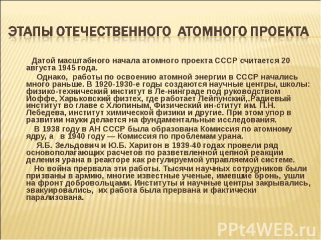 Датой масштабного начала атомного проекта СССР считается 20 августа 1945 года. Датой масштабного начала атомного проекта СССР считается 20 августа 1945 года. Однако, работы по освоению атомной энергии в СССР начались много раньше. В 1920-1930-е годы…