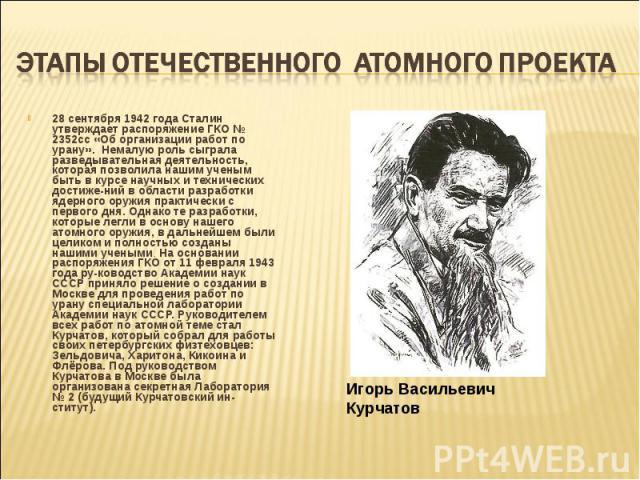 28 сентября 1942 года Сталин утверждает распоряжение ГКО № 2352сс «Об организации работ по урану». Немалую роль сыграла разведывательная деятельность, которая позволила нашим ученым быть в курсе научных и технических достижений в области разраб…
