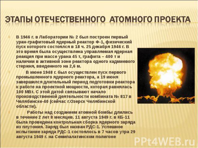 В 1946 г. в Лаборатории № 2 был построен первый уран-графитовый ядерный реактор Ф-1, физический пуск которого состоялся в 18 ч. 25 декабря 1946 г. В это время была осуществлена управляемая ядерная реакция при массе урана 45 т, графита – 400 т и нали…