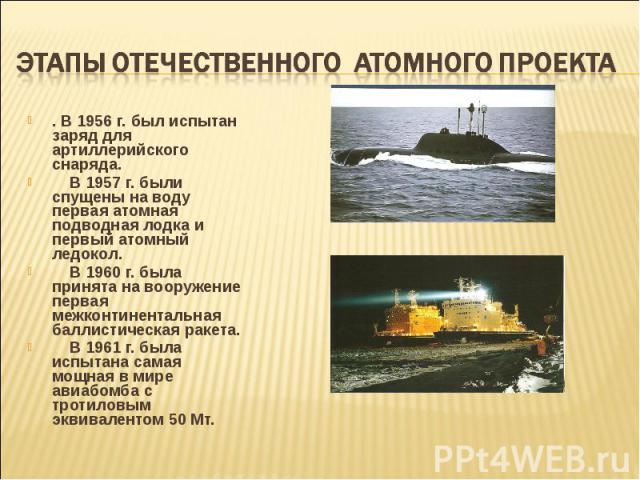 . В 1956 г. был испытан заряд для артиллерийского снаряда. . В 1956 г. был испытан заряд для артиллерийского снаряда. В 1957 г. были спущены на воду первая атомная подводная лодка и первый атомный ледокол. В 1960 г. была принята на вооружение первая…